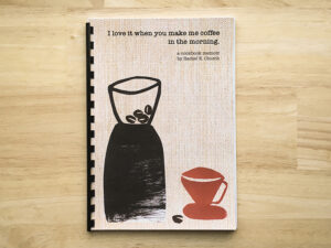 "cover of cookbook titled ""I love it when you make me coffee in the morning."" A cookbook memoir by Rachel E. Church"